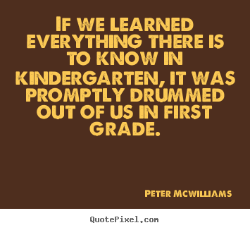 Make custom poster quotes about inspirational - If we learned everything there is to know in kindergarten, it was promptly..