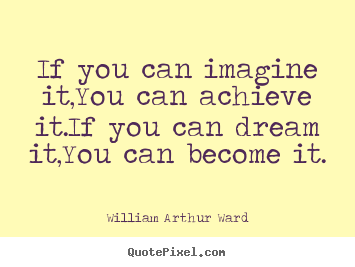Create graphic picture quotes about inspirational - If you can imagine it,you can achieve it.if you can dream..