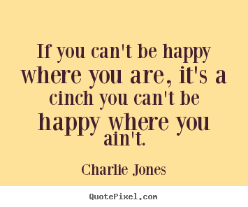 Design your own picture quotes about inspirational - If you can't be happy where you are, it's a cinch you can't be happy..