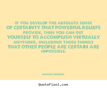 If you develop the absolute sense of certainty that powerful.. Anthony Robbins good inspirational quote