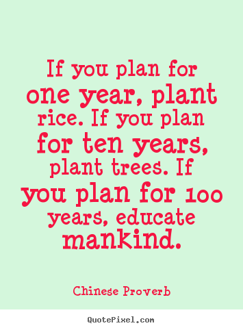 Inspirational quotes - If you plan for one year, plant rice. if you plan for ten years, plant..