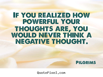 Inspirational quotes - If you realized how powerful your thoughts..