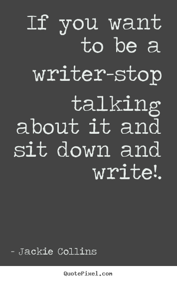 Quotes about inspirational - If you want to be a writer-stop talking about it and sit down and..