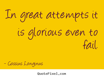 Cassius Longinus image quotes - In great attempts it is glorious even to fail. - Inspirational sayings