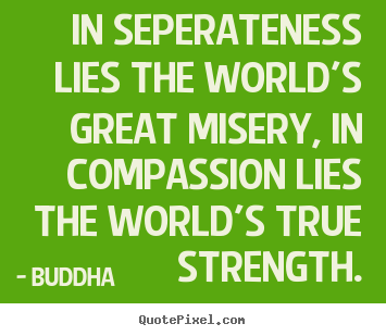 Buddha image quotes - In seperateness lies the world's great misery,.. - Inspirational sayings