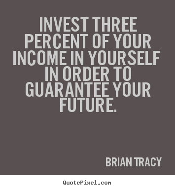 Brian Tracy picture quotes - Invest three percent of your income in yourself in order to.. - Inspirational quote