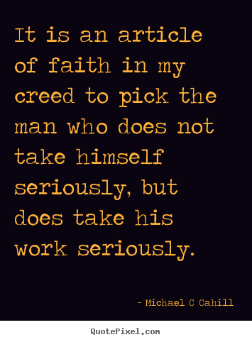 Michael C Cahill picture quote - It is an article of faith in my creed to.. - Inspirational quotes