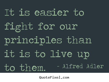 Create custom picture quotes about inspirational - It is easier to fight for our principles than it is to live up to..