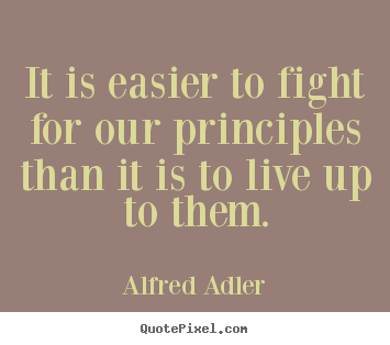 It is easier to fight for our principles than it is to live.. Alfred Adler great inspirational quotes