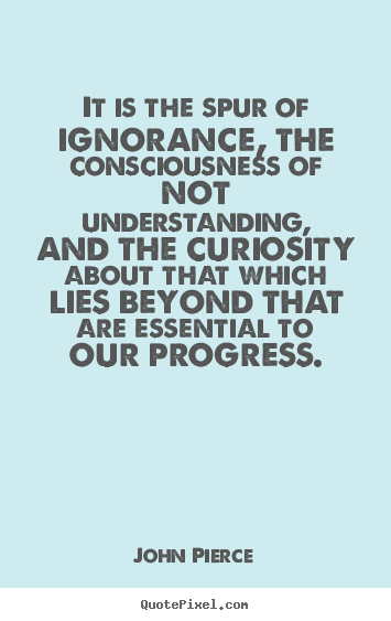 Quotes about inspirational - It is the spur of ignorance, the consciousness of not understanding,..