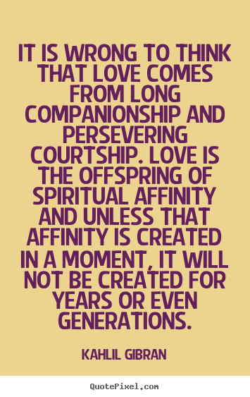 Inspirational quotes - It is wrong to think that love comes from long companionship and..