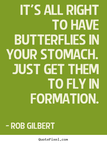 Inspirational quotes - It's all right to have butterflies in your stomach. just get them..