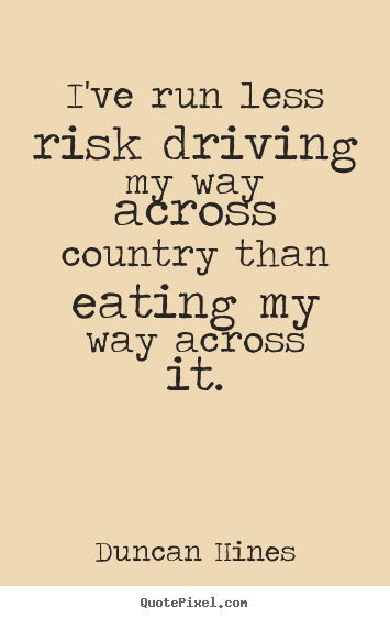 I've run less risk driving my way across country than eating my way across.. Duncan Hines  inspirational quote