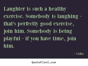 Laughter is such a healthy exercise. somebody is laughing - that's.. Osho famous inspirational sayings