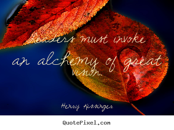 Make custom photo quote about inspirational - Leaders must invoke an alchemy of great vision.