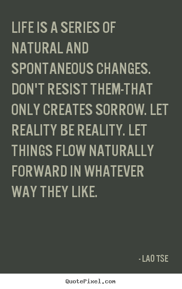 Quote about inspirational - Life is a series of natural and spontaneous changes...