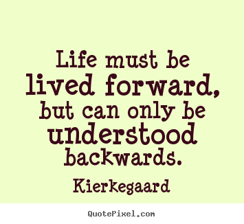 Design your own photo quotes about inspirational - Life must be lived forward, but can only be understood backwards.