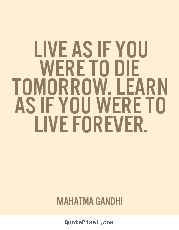 Mahatma Gandhi picture quote - Live as if you were to die tomorrow. learn as if you were.. - Inspirational sayings