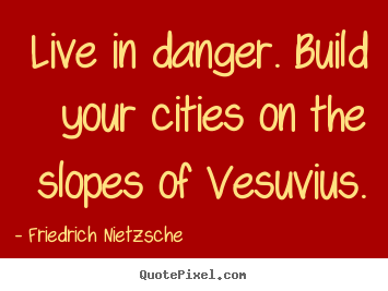Inspirational quote - Live in danger. build your cities on the slopes of vesuvius.