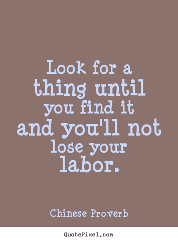 Chinese Proverb picture quote - Look for a thing until you find it and you'll not lose your labor. - Inspirational quotes