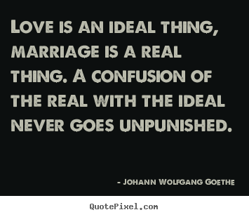Design custom picture quotes about inspirational - Love is an ideal thing, marriage is a real thing. a confusion of..