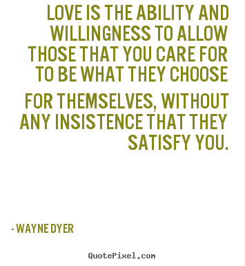 Love is the ability and willingness to allow those.. Wayne Dyer great inspirational quotes