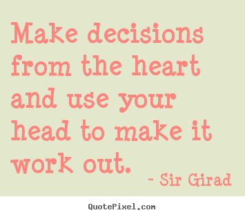 Diy picture quotes about inspirational - Make decisions from the heart and use your head to make it work out.