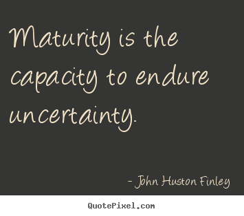 Maturity is the capacity to endure uncertainty. John Huston Finley best inspirational quotes