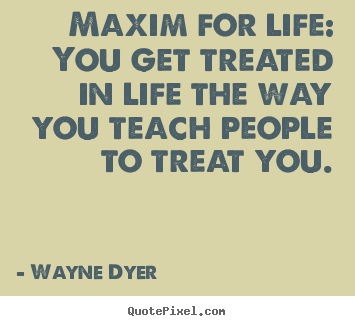 Maxim for life: you get treated in life the way you teach.. Wayne Dyer best inspirational quote