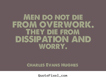 Men do not die from overwork. they die from dissipation and worry. Charles Evans Hughes great inspirational quotes