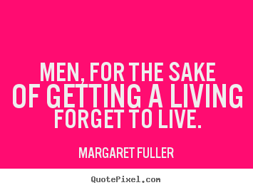 Men, for the sake of getting a living forget to live. Margaret Fuller great inspirational quote