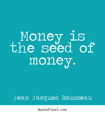 Money is the seed of money. Jean Jacques Rousseau good inspirational quotes