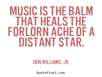 Music is the balm that heals the forlorn ache of a.. Don Williams, Jr. good inspirational quotes