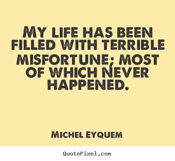 My life has been filled with terrible misfortune;.. Michel Eyquem best inspirational quotes