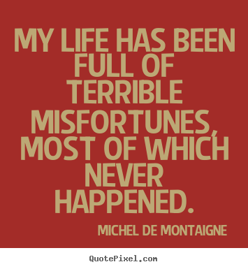 Michel De Montaigne picture quotes - My life has been full of terrible misfortunes,.. - Inspirational quote