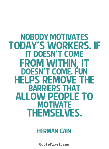 Quotes about inspirational - Nobody motivates today's workers. if it doesn't come from within,..
