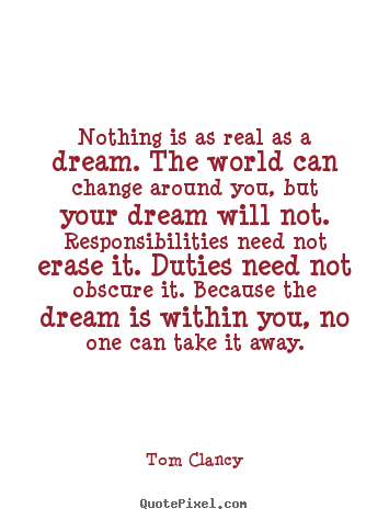 Nothing is as real as a dream. the world can.. Tom Clancy great inspirational quotes