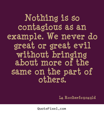 Nothing is so contagious as an example. we never do great.. La Rocherfoucauld best inspirational quotes
