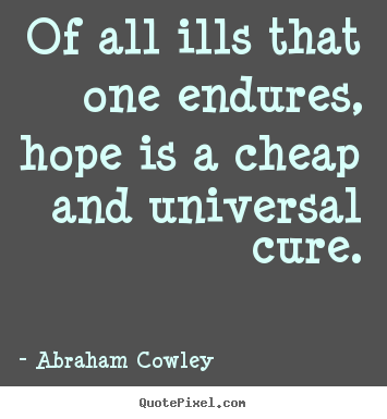 Of all ills that one endures, hope is a cheap.. Abraham Cowley best inspirational quotes