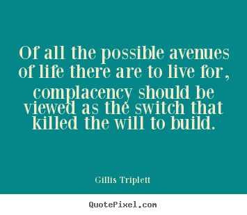 Complacency Quotes Impressive Of All The Possible Avenues Of Life There.gillis Triplett