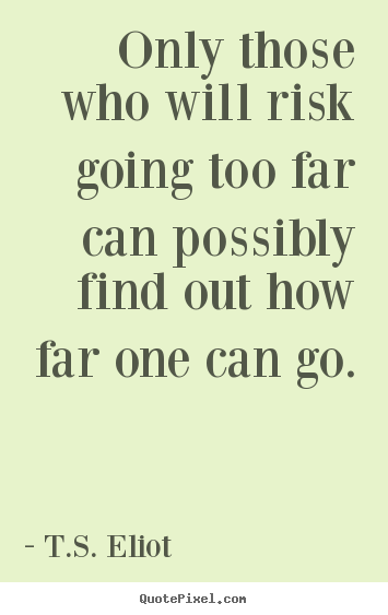 Only those who will risk going too far can possibly find out how.. T.S. Eliot  inspirational quote