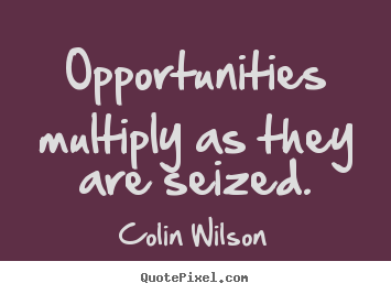 Opportunities multiply as they are seized. Colin Wilson best inspirational quotes