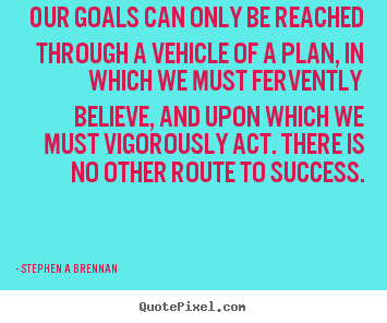 Stephen A Brennan picture quotes - Our goals can only be reached through a vehicle.. - Inspirational quote
