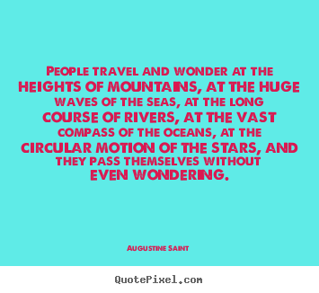 Augustine Saint picture quote - People travel and wonder at the heights of mountains, at.. - Inspirational quote