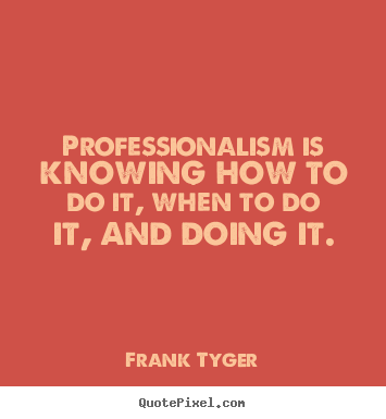 Sayings about inspirational - Professionalism is knowing how to do it,..