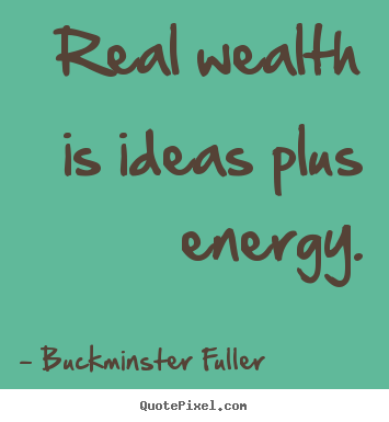 How to make pictures sayings about inspirational - Real wealth is ideas plus energy.