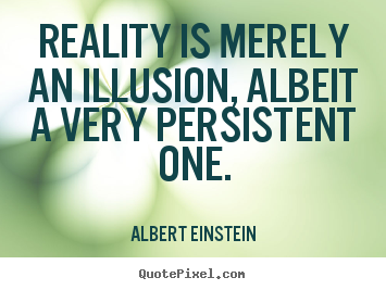 Reality is merely an illusion, albeit a very persistent one. Albert Einstein famous inspirational quotes
