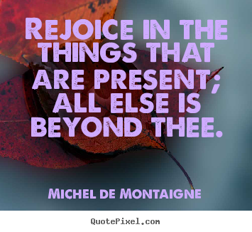 Quotes about inspirational - Rejoice in the things that are present; all else is beyond..