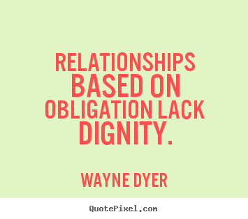 Inspirational quotes - Relationships based on obligation lack dignity.