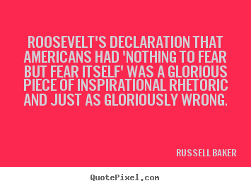 Russell Baker picture quotes - Roosevelt's declaration that americans had 'nothing to fear.. - Inspirational quotes